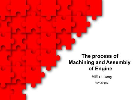 The process of Machining and Assembly of Engine 刘洋 Liu Yang 1251886.