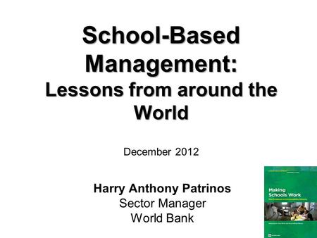 Harry Anthony Patrinos Sector Manager World Bank School-Based Management: Lessons from around the World December 2012.