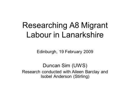 Researching A8 Migrant Labour in Lanarkshire Edinburgh, 19 February 2009 Duncan Sim (UWS) Research conducted with Aileen Barclay and Isobel Anderson (Stirling)