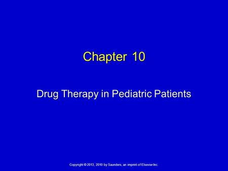 Copyright © 2013, 2010 by Saunders, an imprint of Elsevier Inc. Chapter 10 Drug Therapy in Pediatric Patients.