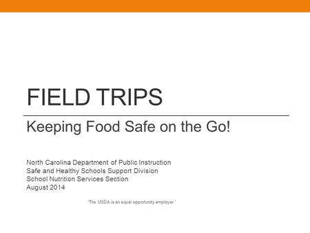 FIELD TRIPS Keeping Food Safe on the Go! North Carolina Department of Public Instruction Safe and Healthy Schools Support Division School Nutrition Services.