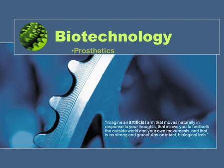 "Biotechnology ""Imagine an artificial arm that moves naturally in response to your thoughts, that allows you to feel both the outside world and your own."