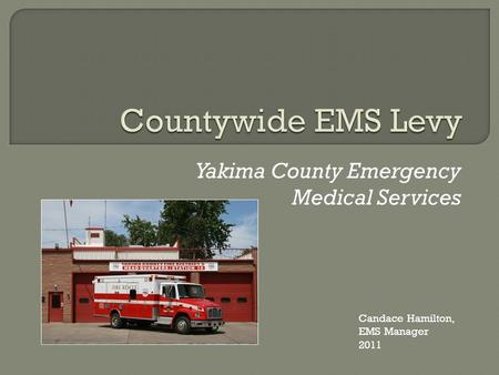 Yakima County Emergency Medical Services Candace Hamilton, EMS Manager 2011.
