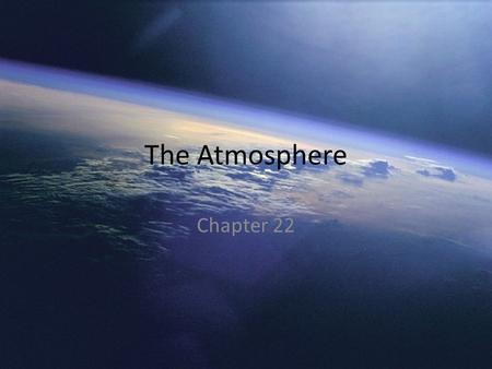 The Atmosphere Chapter 22. Atmosphere: A mixture of gasses that surrounds a planet, such as Earth.