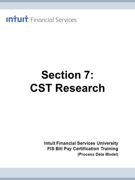 Intuit Financial Services University FIS Bill Pay Certification Training (Process Date Model) Section 7: CST Research.
