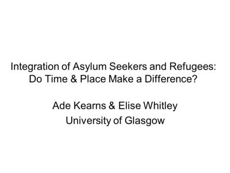 Integration of Asylum Seekers and Refugees: Do Time & Place Make a Difference? Ade Kearns & Elise Whitley University of Glasgow.
