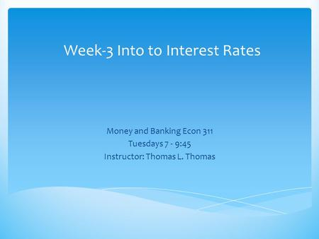 Week-3 Into to Interest Rates Money and Banking Econ 311 Tuesdays 7 - 9:45 Instructor: Thomas L. Thomas.