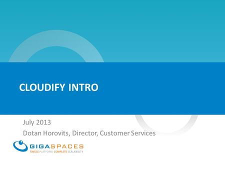 CLOUDIFY INTRO July 2013 Dotan Horovits, Director, Customer Services.