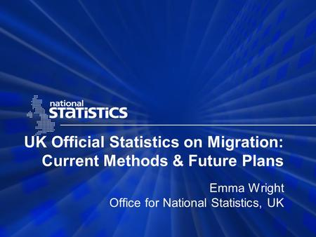 UK Official Statistics on Migration: Current Methods & Future Plans Emma Wright Office for National Statistics, UK.
