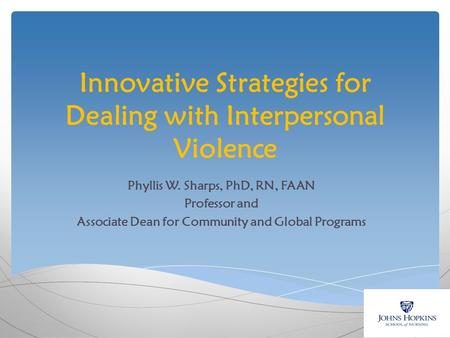 Innovative Strategies for Dealing with Interpersonal Violence Phyllis W. Sharps, PhD, RN, FAAN Professor and Associate Dean for Community and Global Programs.