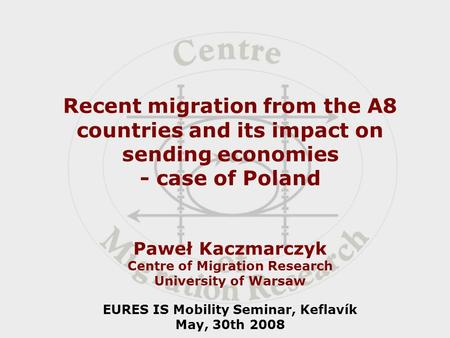 Recent migration from the A8 countries and its impact on sending economies - case of Poland Paweł Kaczmarczyk Centre of Migration Research University of.