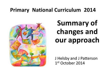 Primary National Curriculum 2014 Summary of changes and our approach J Helsby and J Patterson 1 st October 2014.