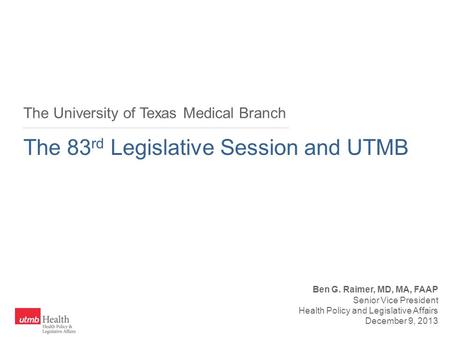 The University of Texas Medical Branch The 83 rd Legislative Session and UTMB Ben G. Raimer, MD, MA, FAAP Senior Vice President Health Policy and Legislative.