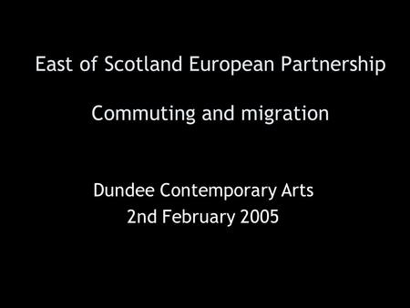 East of Scotland European Partnership Commuting and migration Dundee Contemporary Arts 2nd February 2005.