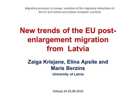 New trends of the EU post- enlargement migration from Latvia Zaiga Krisjane, Elina Apsite and Maris Berzins University of Latvia Migratory processes in.