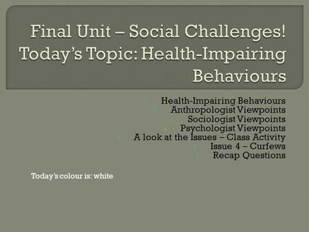 1. Health-Impairing Behaviours 2. Anthropologist Viewpoints 3. Sociologist Viewpoints 4. Psychologist Viewpoints 5. A look at the Issues – Class Activity.