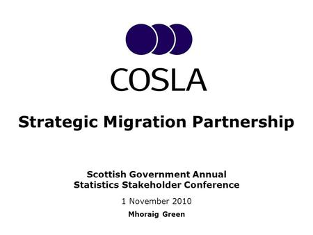 Scottish Government Annual Statistics Stakeholder Conference 1 November 2010 Mhoraig Green Strategic Migration Partnership.