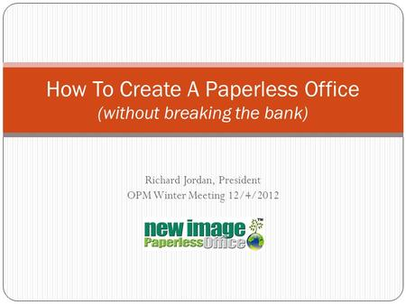 Richard Jordan, President OPM Winter Meeting 12/4/2012 How To Create A Paperless Office (without breaking the bank)