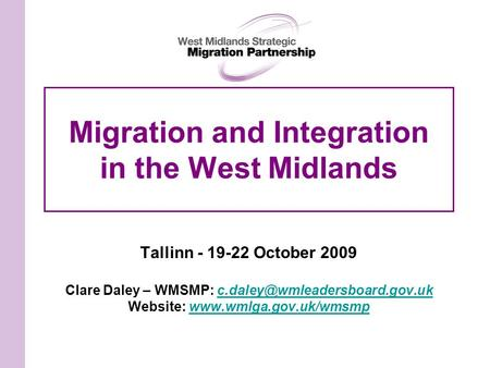 Migration and Integration in the West Midlands Tallinn - 19-22 October 2009 Clare Daley – WMSMP: