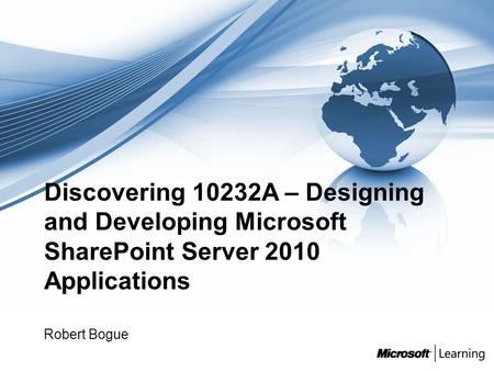 Discovering 10232A – Designing and Developing Microsoft SharePoint Server 2010 Applications Robert Bogue.