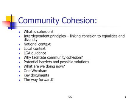 GG1 Community Cohesion: What is cohesion? Interdependent principles – linking cohesion to equalities and diversity National context Local context LGA guidance.