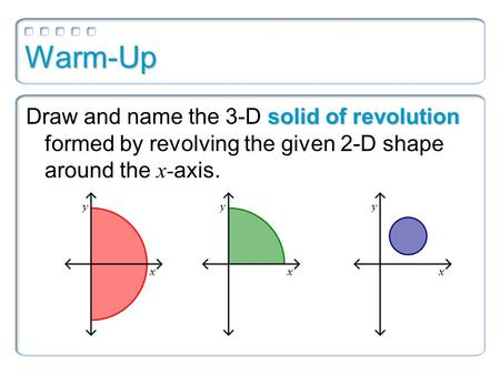 Warm-Up Draw and name the 3-D solid of revolution formed by revolving the given 2-D shape around the x-axis.