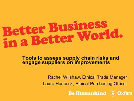 Tools to assess supply chain risks and engage suppliers on improvements Rachel Wilshaw, Ethical Trade Manager Laura Hancock, Ethical Purchasing Officer.