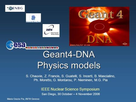 Maria Grazia Pia, INFN Genova Geant4-DNA Physics models DNA IEEE Nuclear Science Symposium San Diego, 30 October – 4 November 2006 S. Chauvie, Z. Francis,