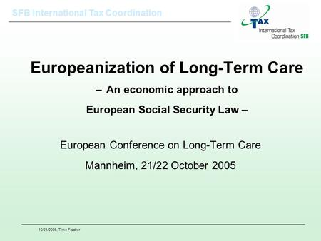 SFB International Tax Coordination 10/21/2005, Timo Fischer Europeanization of Long-Term Care – An economic approach to European Social Security Law –