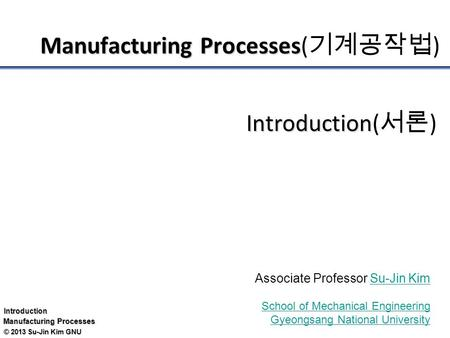 Introduction Manufacturing Processes © 2013 Su-Jin Kim GNU Manufacturing Processes Manufacturing Processes( 기계공작법 ) Introduction Introduction( 서론 ) Associate.