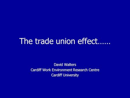 The trade union effect…… David Walters Cardiff Work Environment Research Centre Cardiff University David Walters Cardiff Work Environment Research Centre.