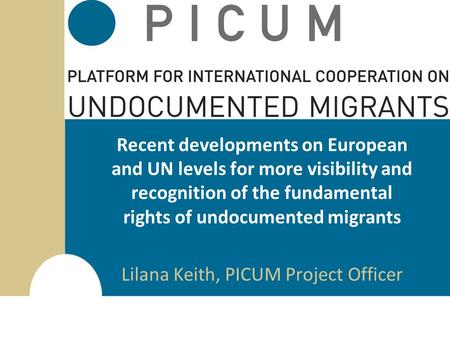 Recent developments on European and UN levels for more visibility and recognition of the fundamental rights of undocumented migrants Lilana Keith, PICUM.