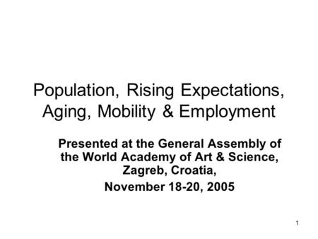 1 Population, Rising Expectations, Aging, Mobility & Employment Presented at the General Assembly of the World Academy of Art & Science, Zagreb, Croatia,