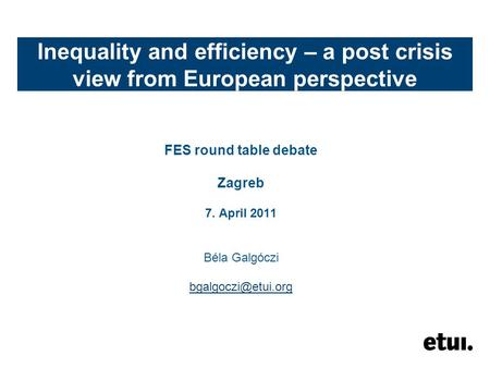 Inequality and efficiency – a post crisis view from European perspective FES round table debate Zagreb 7. April 2011 Béla Galgóczi