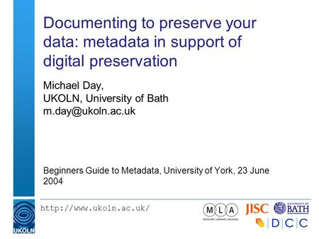 Documenting to preserve your data: metadata in support of digital preservation Michael Day, UKOLN, University of Bath