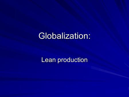 Globalization: Lean production. Three industries TextilefoodCars Do you see any similarities in the way they have been shaped by globalization?