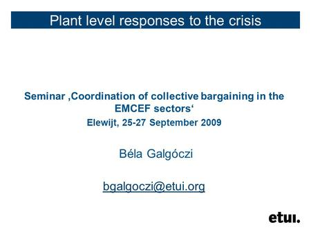 Plant level responses to the crisis Seminar 'Coordination of collective bargaining in the EMCEF sectors' Elewijt, 25-27 September 2009 Béla Galgóczi