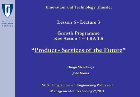 "Innovation and Technology Transfer Diogo Mendonça João Sousa M. Sc. Programme – "" Enginnering Policy and Management of Technology"", 2001 Lesson 6 - Lecture."