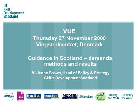 VUE Thursday 27 November 2008 Vingstedcentret, Denmark Guidance in Scotland – demands, methods and results Vivienne Brown, Head of Policy & Strategy Skills.