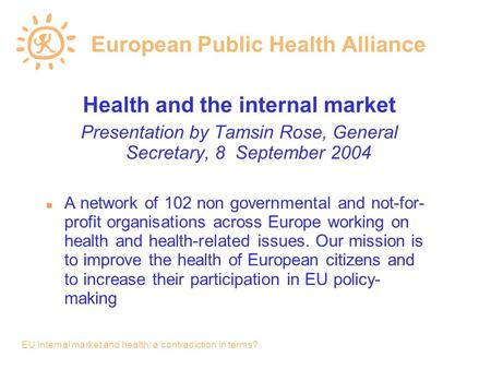 EU Internal market and health: a contradiction in terms? European Public Health Alliance Health and the internal market Presentation by Tamsin Rose, General.
