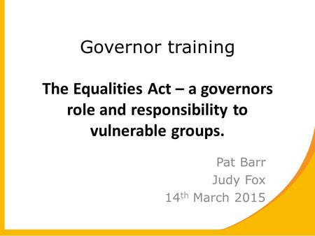 Governor training The Equalities Act – a governors role and responsibility to vulnerable groups. Pat Barr Judy Fox 14 th March 2015.