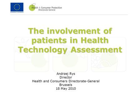 The involvement of patients in Health Technology Assessment Andrzej Rys Director Health and Consumers Directorate-General Brussels 18 May 2010.