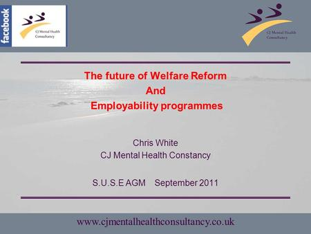 Www.cjmentalhealthconsultancy.co.uk The future of Welfare Reform And Employability programmes Chris White CJ Mental Health Constancy S.U.S.E AGMSeptember.