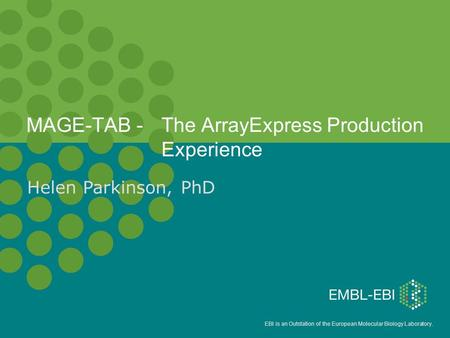 EBI is an Outstation of the European Molecular Biology Laboratory. MAGE-TAB - The ArrayExpress Production Experience Helen Parkinson, PhD.