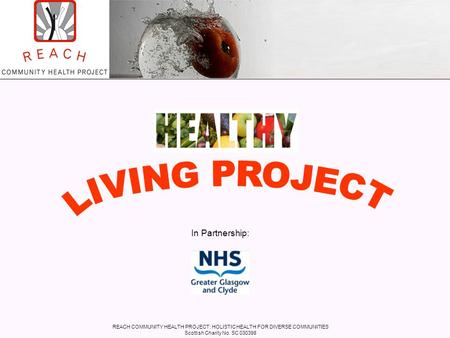 REACH COMMUNITY HEALTH PROJECT: HOLISTIC HEALTH FOR DIVERSE COMMUNITIES Scottish Charity No. SC 030398 In Partnership: