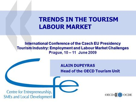 1 TRENDS IN THE TOURISM LABOUR MARKET ALAIN DUPEYRAS Head of the OECD Tourism Unit International Conference of the Czech EU PresidencyInternational Conference.