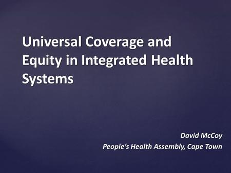Universal Coverage and Equity in Integrated Health Systems David McCoy People's Health Assembly, Cape Town.