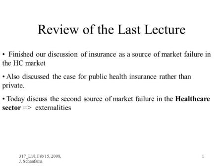 317_L18, Feb 15, 2008, J. Schaafsma 1 Review of the Last Lecture Finished our discussion of insurance as a source of market failure in the HC market Also.