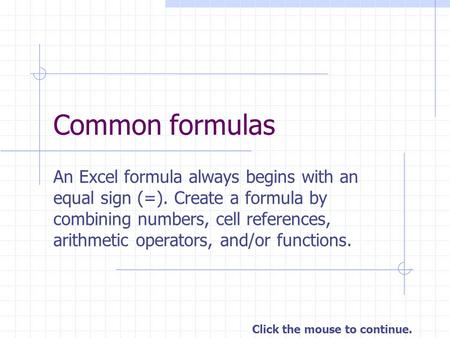 Common formulas An Excel formula always begins with an equal sign (=). Create a formula by combining numbers, cell references, arithmetic operators, and/or.