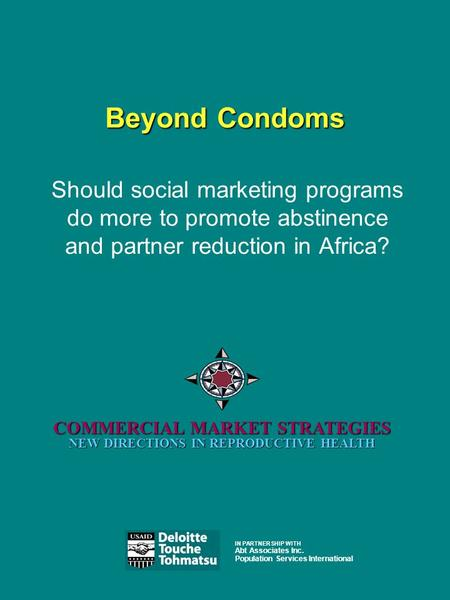 Beyond Condoms COMMERCIAL MARKET STRATEGIES NEW DIRECTIONS IN REPRODUCTIVE HEALTH Should social marketing programs do more to promote abstinence and partner.